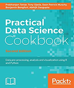 Practical Data Science Cookbook - Second Edition by [Tattar, Prabhanjan, Ojeda, Tony, Murphy, Sean Patrick, Bengfort, Benjamin, Dasgupta, Abhijit]