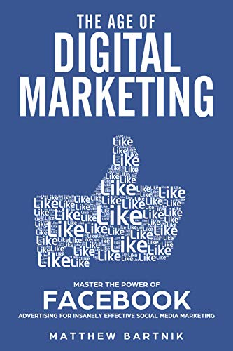 The Age of Digital Marketing: Master the Power of Facebook Advertising for Insanely Effective Social Media Marketing: Become an expert in Paid ads, Maximize ... Customers & Conversions (English Edition)