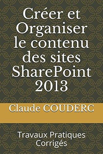 Créer et Organiser le contenu des sites SharePoint 2013: Travaux Pratiques Corrigés par Claude COUDERC