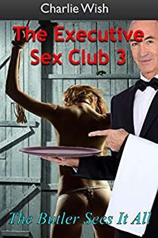 The Executive Sex Club 3: The butler sees it all. by [Wish, Charlie]