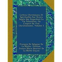 Lettres Chretiennes Et Spirituelles Sur Divers Sujets Qui Regardent La Vie Interieure, Ou L'esprit Du Vrai Christianisme, Volume 1