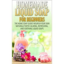 Homemade Liquid Soaps for Beginners: The Home Soap Guide! Nourish Your Skin Naturally with Calming, Refreshing, and Soothing Liquid Soaps (Soap Making, ... Oils, Natural, Organic) (English Edition)