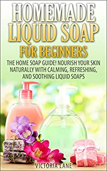 Homemade Liquid Soaps for Beginners: The Home Soap Guide! Nourish Your Skin Naturally with Calming, Refreshing, and Soothing Liquid Soaps (Soap Making, ... Oils, Natural, Organic) (English Edition) von [Lane, Victoria]