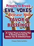 PRAYERS TO BREAK EVIL YOKES & RELEASE YOUR FAVOR & BLESSINGS: A 7 Days Prayer & Fasting Plan To Destroy Evil Yokes & Release You to unlimited Favor