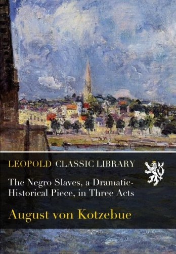 The Negro Slaves, a Dramatic-Historical Piece, in Three Acts
