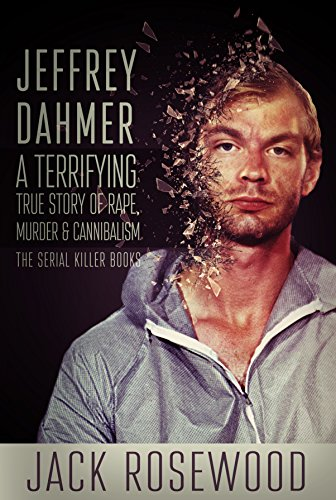 Jeffrey Dahmer: A Terrifying True Story of Rape, Murder & Cannibalism (The Serial