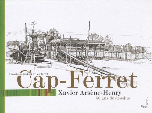 Cap-Ferret : dessins et textes de Xavier Arsne-Henry : 50 ans de dessins