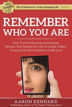 Remember Who You Are: How to Find Meaning and Purpose, Reclaim Your Passion for Life, & Unlock Hidden Treasures of Self-Confidence & Self-Love (The 12 ... Truly Amazing Life Book 2) (English Edition) de [Kennard, Aaron]