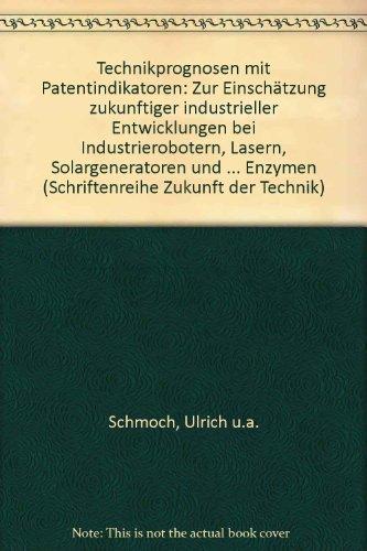 Technikprognosen mit Patentindikatoren. Zur Einschätzung zukünftiger industrieller Entwicklungen bei Industrierobotern, Lasern, Solargeneratoren und immobilisierten Enzymen