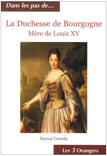 La Duchesse de Bourgogne : Mère de Louis XV par Martial Debriffe