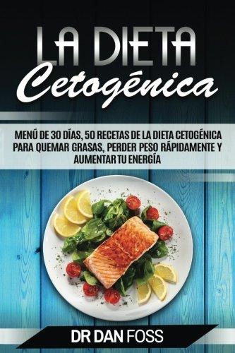 La Dieta Cetogénica: Menú de 30 Días, 50 Recetas de la Dieta Cetogénica Para Quemar Grasas, Perder Peso Rápidamente y Aumentar Tu Energía