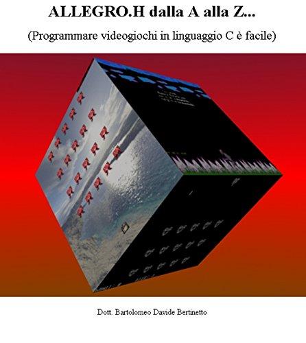 ALLEGRO.H dalla A alla Z...: (Programmare videogiochi in linguaggio C è facile)