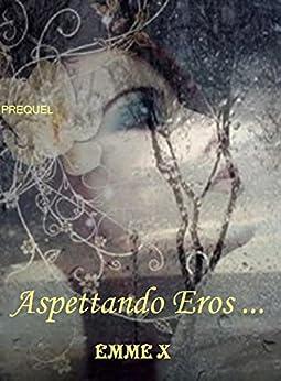 Aspettando Eros...Prequel di [Emme X]