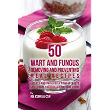 50 Wart and Fungus Removing and Preventing Meal Recipes: Quickly and Painlessly Remove Warts and Fungus through All Natural Foods (English Edition)