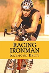 Racing Ironman: From Debut to Kona and Beyond by Raymond Britt (2009-12-30)