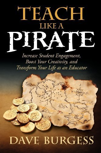 Teach Like a Pirate: Increase Student Engagement, Boost Your Creativity, and Transform Your Life as an Educator by Burgess, Dave (2012) Paperback