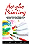 Acrylic Painting: Acrylic Painting For Beginners - The Complete Crash Course To Learning The Basics Of Acrylic Painting In No Time! (Acrylic Painting For Beginners, Oil Painting, Acrylic Painting) by Aurora Montgomery (2016-11-12)