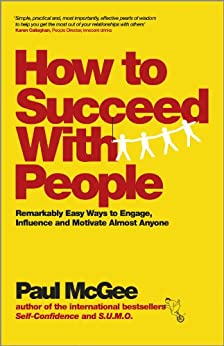 How to Succeed with People: Remarkably easy ways to engage, influence and motivate almost anyone by [McGee, Paul]
