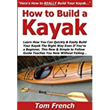How to Build a Kayak: Learn How You Can Quickly & Easily Build Your Own Kayak The Right Way Even If You're a Beginner, This New & Simple to Follow Guide ... You How Without Failing (English Edition)