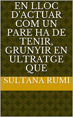 En lloc d'actuar com un pare ha de tenir, grunyir en ultratge que  (Catalan Edition) por Sultana  Rumi