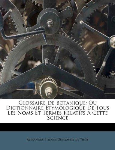 Glossaire de Botanique: Ou Dictionnaire Etymologique de Tous Les Noms Et Termes Relatifs a Cette Science