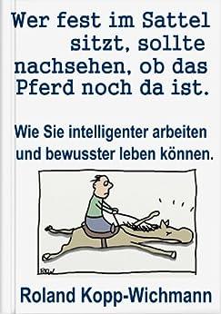 Wer fest im Sattel sitzt, sollte nachsehen, ob das Pferd noch da ist.: Wie Sie intelligenter arbeiten und bewusster leben können. von [Kopp-Wichmann, Roland]