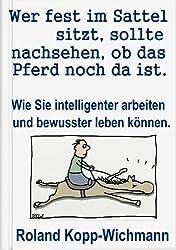 Wer fest im Sattel sitzt, sollte nachsehen, ob das Pferd noch da ist.: Wie Sie intelligenter arbeiten und bewusster leben können.