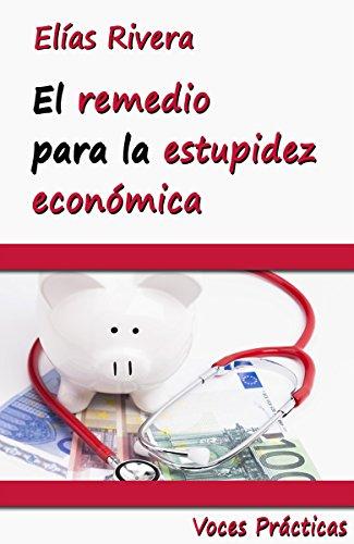 El remedio para la estupidez económica: Todo lo que necesitas saber para valorar tu trabajo y disfrutar del capitalismo (Voces Prácticas nº 3) por Elías Rivera