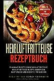 Heißluftfritteuse Rezeptbuch: 95 geniale Rezepte für die Heißluftfritteuse ohne Fett | Heißluftfritteuse Rezepte (Vorspeisen, Hauptspeisen und Desserts) für Genießer | Heißluftfritteusse Kochbuch
