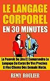 le langage corporel en 30 minutes le pouvoir de lire et comprendre le langage du corps de vos proches et vos clients d?s demain matin