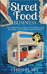 Starting And Running A UK Street Food Business: The Essential Guide to start a UK street food business including how to find festival and market ... truck, trailer or gazebo. (2018 Version).