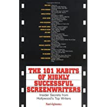 The 101 Habits Of Highly Successful Screenwriters: Insider's Secrets from Hollywood's Top Writers: Insider Secrets from Hollywood's Top Writers