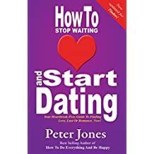 How To Stop Waiting And Start Dating: Your Heartbreak-Free Guide To Finding Love, Lust Or Romance NOW! - Now Updated for TINDER (How To Do Everything And Be Happy Book 3)
