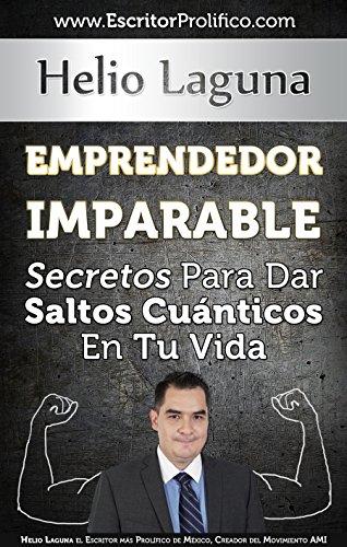 Emprendedor Imparable: Secretos Para Dar Saltos Cuánticos En Tu Vida por Helio Laguna