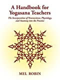 A Handbook for Yogasana Teachers: The Incorporation of Neuroscience, Physiology, and Anatomy Into the Practice