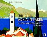 Die k.u.k. Adria in Farbe: Bilder einer Reise ans Meer um 1900 - Gregor Gatscher-Riedl