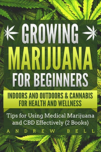 Growing Marijuana for Beginners Indoors and Outdoors & Cannabis for Health and Wellness: Tips for Using Medical Marijuana and CBD Effectively (2 Books) (English Edition)