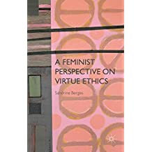 A Feminist Perspective on Virtue Ethics by Sandrine Berges (2015-03-04)