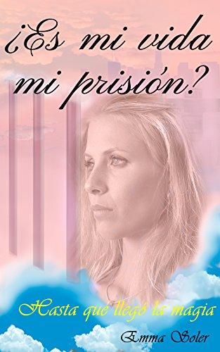 Descargar Libro ¿Es mi vida mi prisión?: ...Hasta que llegó la magia de Emma Soler