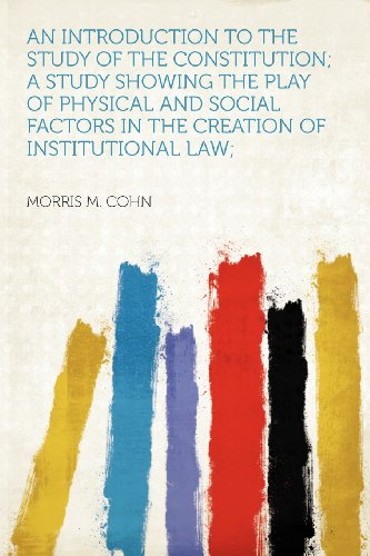 An Introduction to the Study of the Constitution; a Study Showing the Play of Physical and Social Factors in the Creation of Institutional Law;