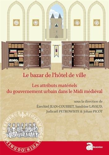 Le bazar de l'hôtel de ville : Les attributs matériels du gouvernement urbain dans le Midi médiéval (XIIe-XVe siècle)