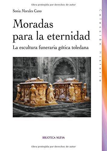 Moradas para la eternidad: La escultura funeraria gótica toledana (Historia) por Sonia Morales cano