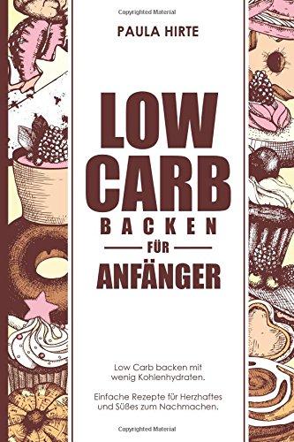 Low Carb backen für Anfänger: Low Carb backen mit wenig Kohlenhydraten. Einfache Rezepte für Herzhaftes und Süßes zum Nachmachen. Kochen Mit Weniger Zucker