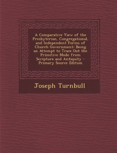 A Comparative View of the Presbyterian, Congregational, and Independent Forms of Church Government: Being an Attempt to Trace Out the Primitive Mode from Scripture and Antiquity