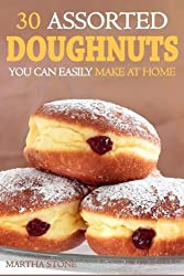 30 Assorted Doughnuts You Can Easily Make at Home: Learn to Make Delicious Doughnuts From Things in Your Pantry! by Martha Stone (2013-12-11)