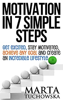 Motivation in 7 Simple Steps: Get Excited, Stay Motivated, Achieve Any Goal and Create an Incredible Lifestyle! by [Tuchowska, Marta]