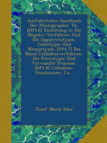 Ausführliches Handbuch Der Photographie: Th. [Hft.6] Einleitung in Die Negativ-Verfahren Und Die Daguerreotypie, Talbotypie Und Niepçotypie. [Hft.7] ... Processe. [Hft.8] Collodion-Emulsionen, Co...