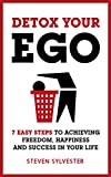 Detox Your Ego: 7 easy steps to achieving freedom, happiness and success in your life