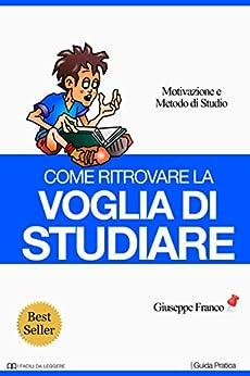 Come ritrovare la voglia di studiare: Motivazione e metodo di studio (I Facili da Leggere) di [Franco, Giuseppe]