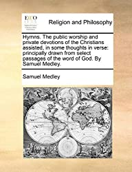 Hymns. The public worship and private devotions of the Christians assisted, in some thoughts in verse: principally drawn from select passages of the word of God. By Samuel Medley. by Samuel Medley (2010-06-24)